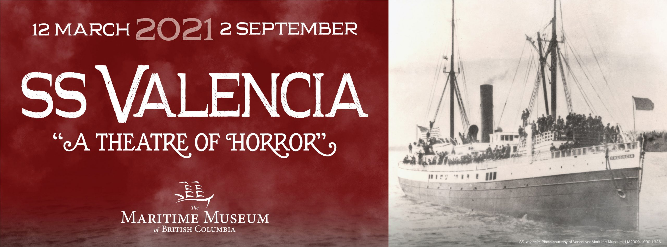 "Banner image for the Valencia Exhibit. One side is an old black and white photo of the SS Valencia with crew and passengers on the upper decks, the other side of the image is white text on a burgundy background. It reads ""12 March to 2 September 2021"" ""SS Valencia: A Theatre of Horror"". The Maritime Museum of BC logo is at the base of the image."