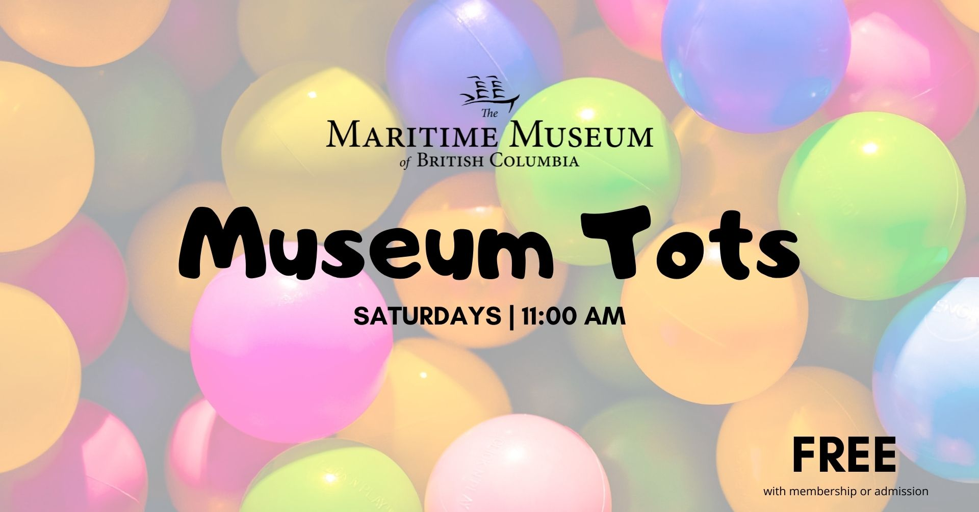 """The maritime museum of BC logo on a background of colourful plastic balls. The background is semi transparent and the words on the front read """"Museum Tots: Saturdays at 11:00 AM, Free with admission or membership"""""""